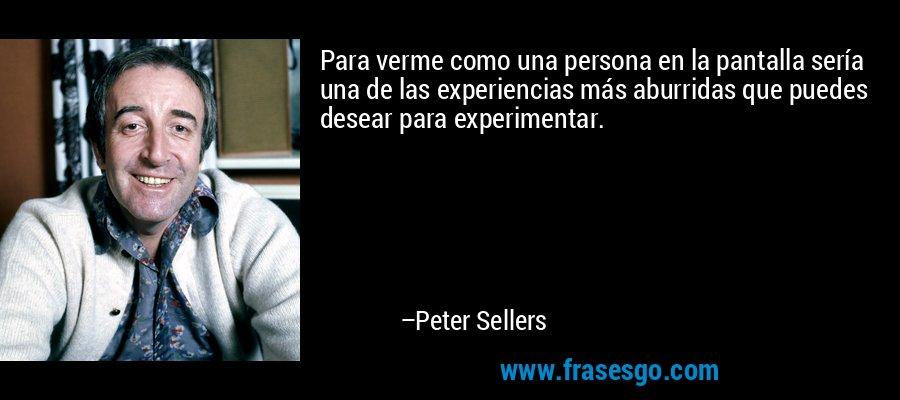 Para verme como una persona en la pantalla sería una de las experiencias más aburridas que puedes desear para experimentar. – Peter Sellers