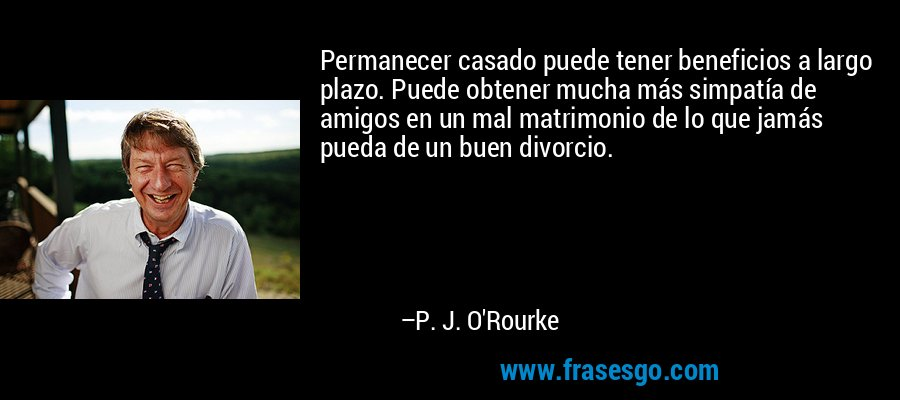 Permanecer casado puede tener beneficios a largo plazo. Puede obtener mucha más simpatía de amigos en un mal matrimonio de lo que jamás pueda de un buen divorcio. – P. J. O'Rourke