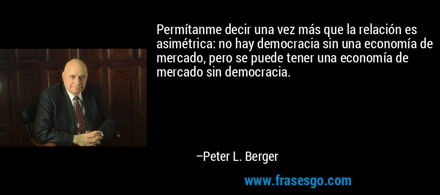 Permítanme decir una vez más que la relación es asimétrica: no hay democracia sin una economía de mercado, pero se puede tener una economía de mercado sin democracia. – Peter L. Berger