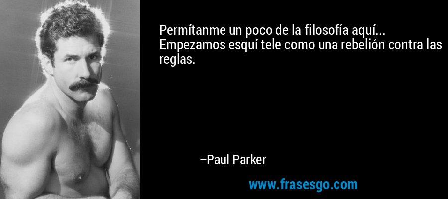Permítanme un poco de la filosofía aquí... Empezamos esquí tele como una rebelión contra las reglas. – Paul Parker