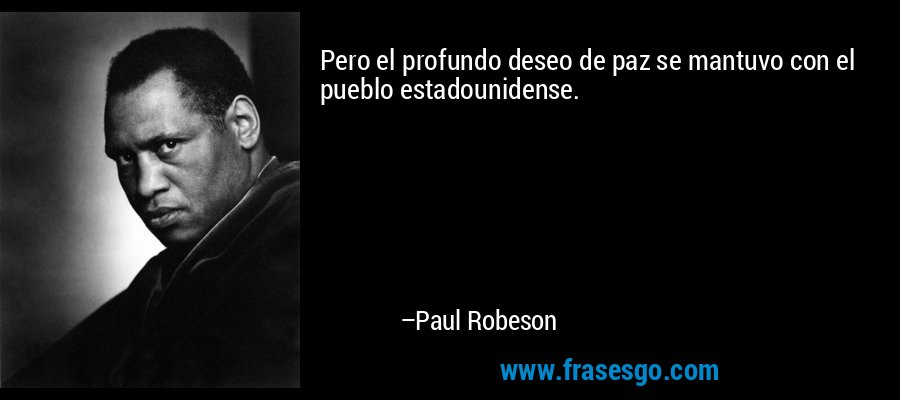 Pero el profundo deseo de paz se mantuvo con el pueblo estadounidense. – Paul Robeson