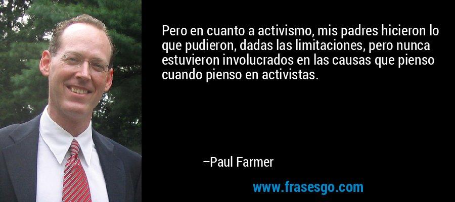 Pero en cuanto a activismo, mis padres hicieron lo que pudieron, dadas las limitaciones, pero nunca estuvieron involucrados en las causas que pienso cuando pienso en activistas. – Paul Farmer