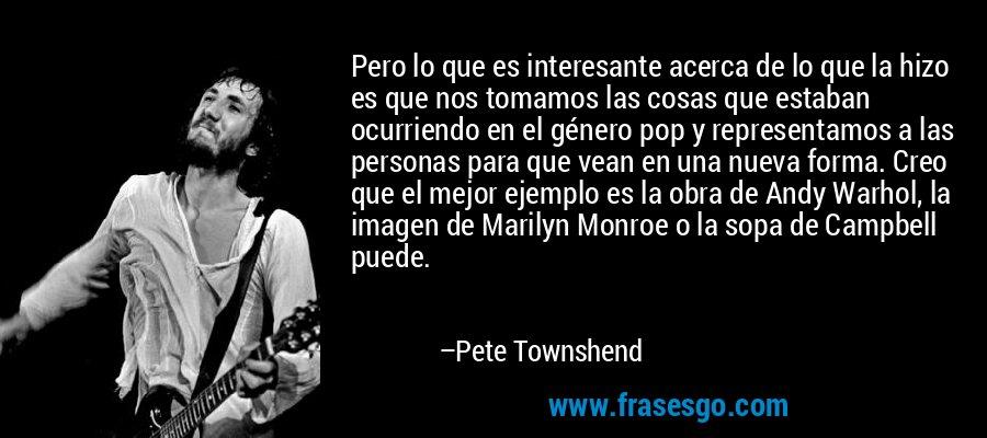 Pero lo que es interesante acerca de lo que la hizo es que nos tomamos las cosas que estaban ocurriendo en el género pop y representamos a las personas para que vean en una nueva forma. Creo que el mejor ejemplo es la obra de Andy Warhol, la imagen de Marilyn Monroe o la sopa de Campbell puede. – Pete Townshend