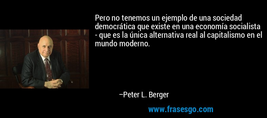 Pero no tenemos un ejemplo de una sociedad democrática que existe en una economía socialista - que es la única alternativa real al capitalismo en el mundo moderno. – Peter L. Berger