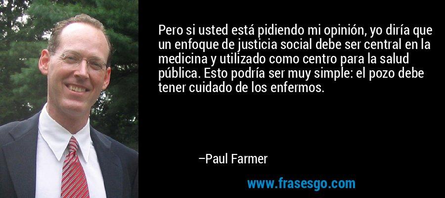 Pero si usted está pidiendo mi opinión, yo diría que un enfoque de justicia social debe ser central en la medicina y utilizado como centro para la salud pública. Esto podría ser muy simple: el pozo debe tener cuidado de los enfermos. – Paul Farmer