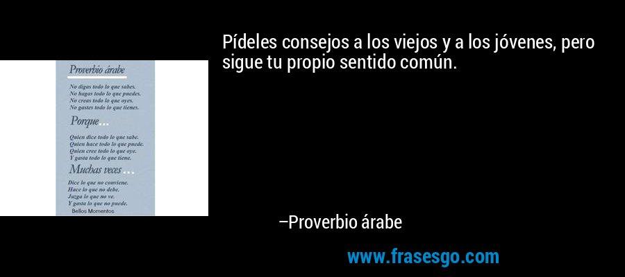 Pídeles consejos a los viejos y a los jóvenes, pero sigue tu propio sentido común. – Proverbio árabe