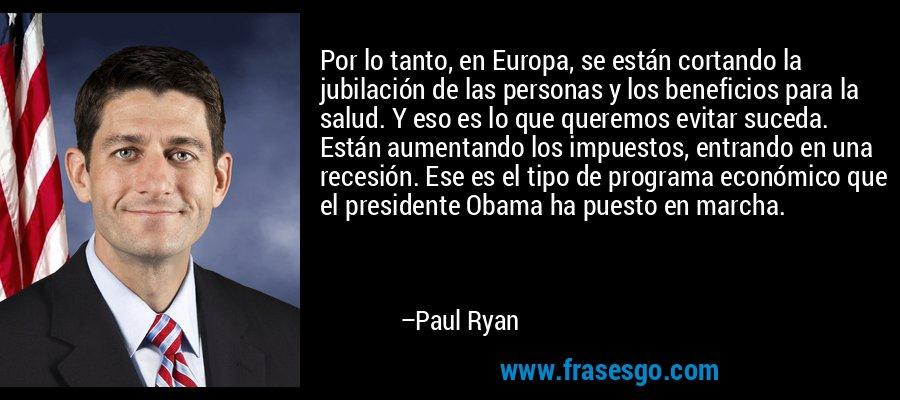 Por lo tanto, en Europa, se están cortando la jubilación de las personas y los beneficios para la salud. Y eso es lo que queremos evitar suceda. Están aumentando los impuestos, entrando en una recesión. Ese es el tipo de programa económico que el presidente Obama ha puesto en marcha. – Paul Ryan