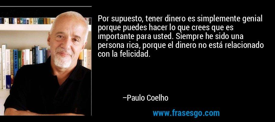 Por supuesto, tener dinero es simplemente genial porque puedes hacer lo que crees que es importante para usted. Siempre he sido una persona rica, porque el dinero no está relacionado con la felicidad. – Paulo Coelho
