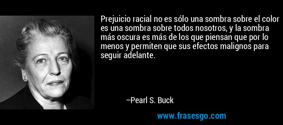 Prejuicio racial no es sólo una sombra sobre el color es una sombra sobre todos nosotros, y la sombra más oscura es más de los que piensan que por lo menos y permiten que sus efectos malignos para seguir adelante. – Pearl S. Buck