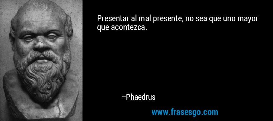 Presentar al mal presente, no sea que uno mayor que acontezca. – Phaedrus