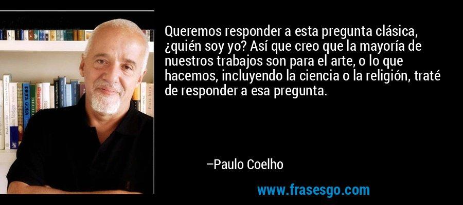 Queremos responder a esta pregunta clásica, ¿quién soy yo? Así que creo que la mayoría de nuestros trabajos son para el arte, o lo que hacemos, incluyendo la ciencia o la religión, traté de responder a esa pregunta. – Paulo Coelho