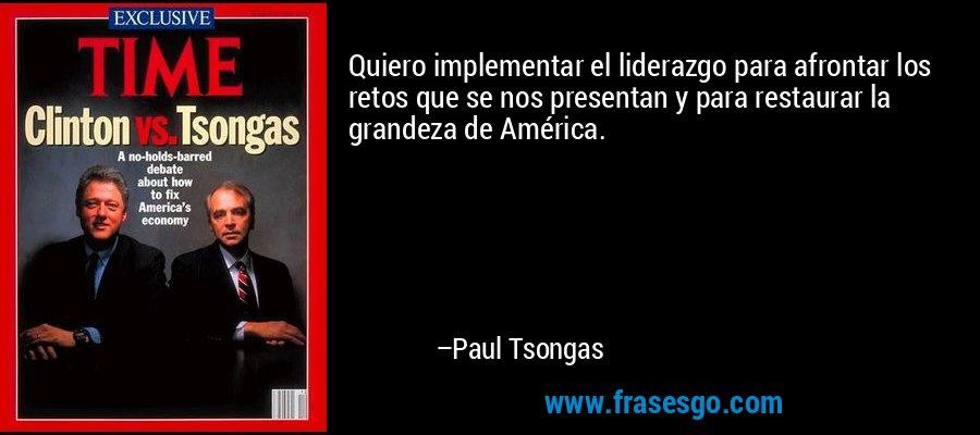 Quiero implementar el liderazgo para afrontar los retos que se nos presentan y para restaurar la grandeza de América. – Paul Tsongas