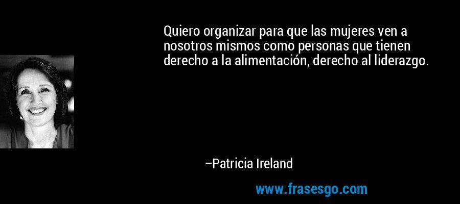 Quiero organizar para que las mujeres ven a nosotros mismos como personas que tienen derecho a la alimentación, derecho al liderazgo. – Patricia Ireland