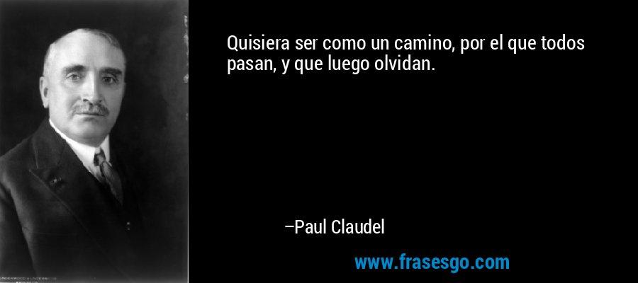 Quisiera ser como un camino, por el que todos pasan, y que luego olvidan. – Paul Claudel