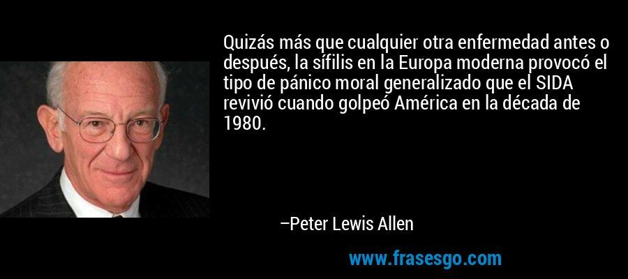 Quizás más que cualquier otra enfermedad antes o después, la sífilis en la Europa moderna provocó el tipo de pánico moral generalizado que el SIDA revivió cuando golpeó América en la década de 1980. – Peter Lewis Allen