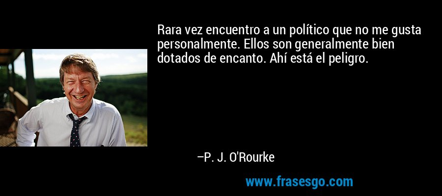Rara vez encuentro a un político que no me gusta personalmente. Ellos son generalmente bien dotados de encanto. Ahí está el peligro. – P. J. O'Rourke