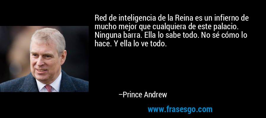 Red de inteligencia de la Reina es un infierno de mucho mejor que cualquiera de este palacio. Ninguna barra. Ella lo sabe todo. No sé cómo lo hace. Y ella lo ve todo. – Prince Andrew
