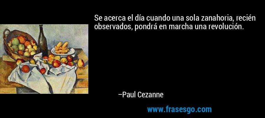 Se acerca el día cuando una sola zanahoria, recién observados, pondrá en marcha una revolución. – Paul Cezanne