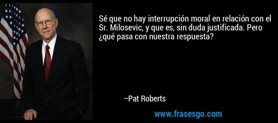 Sé que no hay interrupción moral en relación con el Sr. Milosevic, y que es, sin duda justificada. Pero ¿qué pasa con nuestra respuesta? – Pat Roberts