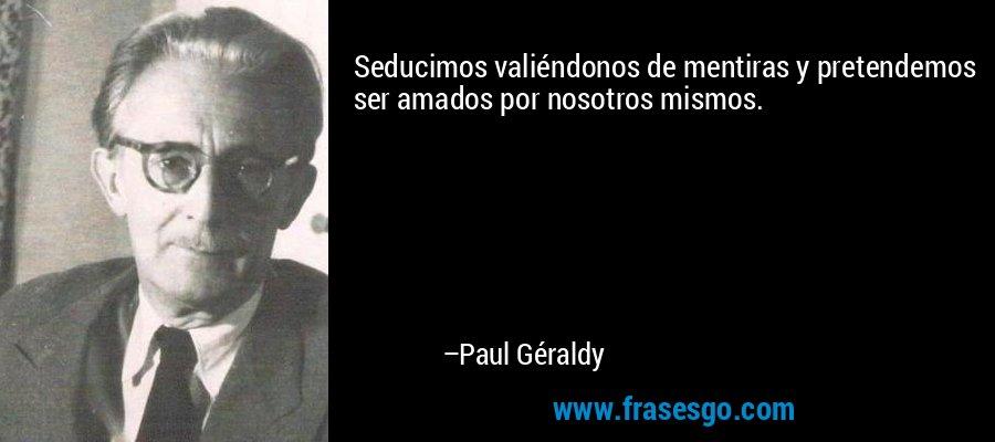 Seducimos valiéndonos de mentiras y pretendemos ser amados por nosotros mismos. – Paul Géraldy