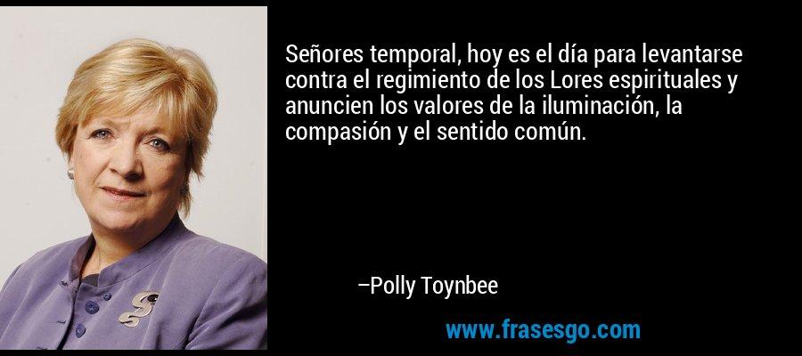 Señores temporal, hoy es el día para levantarse contra el regimiento de los Lores espirituales y anuncien los valores de la iluminación, la compasión y el sentido común. – Polly Toynbee