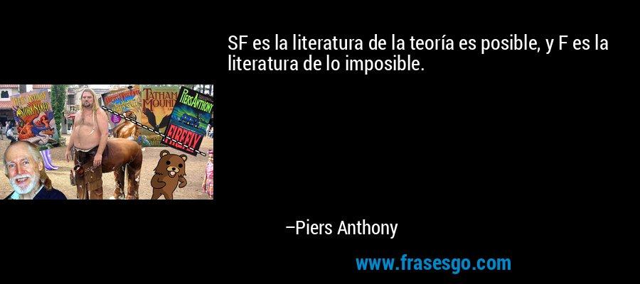 SF es la literatura de la teoría es posible, y F es la literatura de lo imposible. – Piers Anthony
