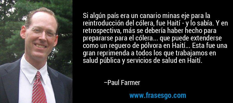 Si algún país era un canario minas eje para la reintroducción del cólera, fue Haití - y lo sabía. Y en retrospectiva, más se debería haber hecho para prepararse para el cólera... que puede extenderse como un reguero de pólvora en Haití... Esta fue una gran reprimenda a todos los que trabajamos en salud pública y servicios de salud en Haití. – Paul Farmer