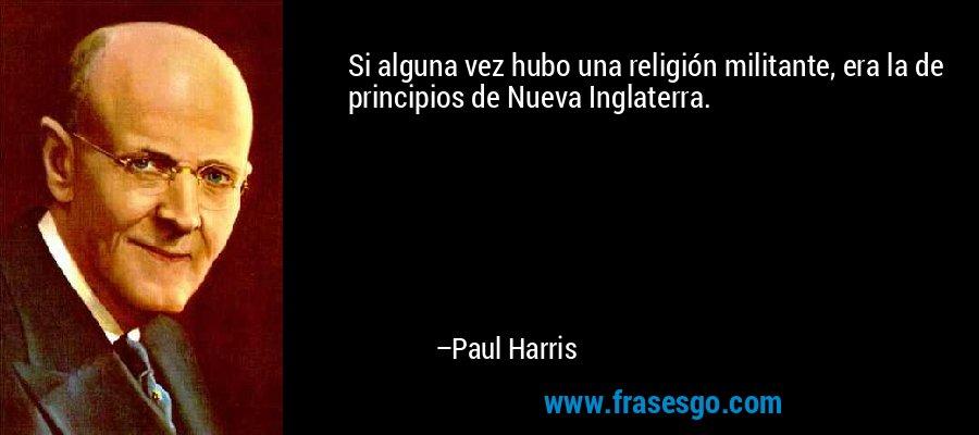 Si alguna vez hubo una religión militante, era la de principios de Nueva Inglaterra. – Paul Harris