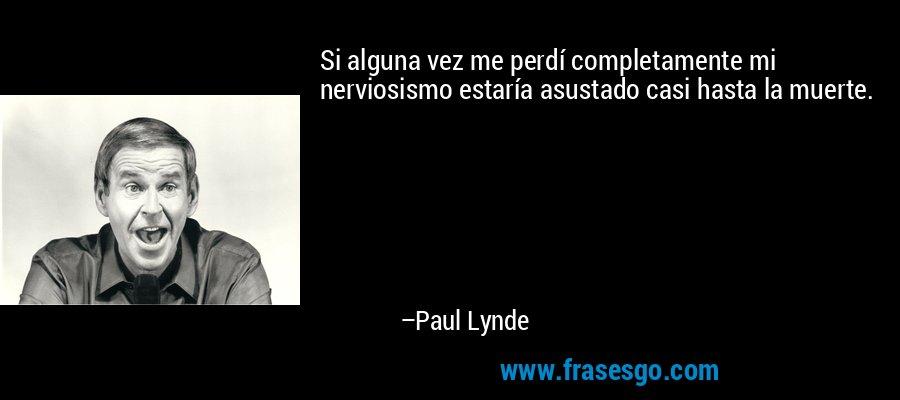 Si alguna vez me perdí completamente mi nerviosismo estaría asustado casi hasta la muerte. – Paul Lynde