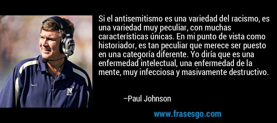 Si el antisemitismo es una variedad del racismo, es una variedad muy peculiar, con muchas características únicas. En mi punto de vista como historiador, es tan peculiar que merece ser puesto en una categoría diferente. Yo diría que es una enfermedad intelectual, una enfermedad de la mente, muy infecciosa y masivamente destructivo. – Paul Johnson