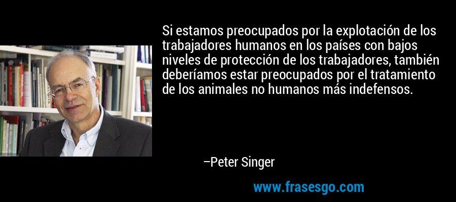 Si estamos preocupados por la explotación de los trabajadores humanos en los países con bajos niveles de protección de los trabajadores, también deberíamos estar preocupados por el tratamiento de los animales no humanos más indefensos. – Peter Singer
