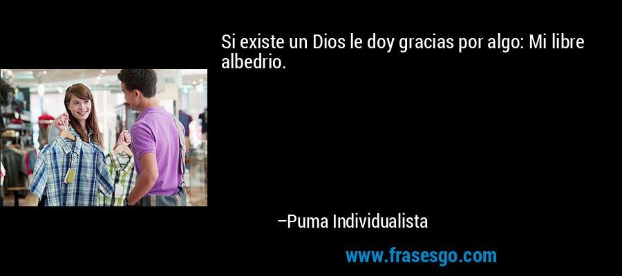 Si existe un Dios le doy gracias por algo: Mi libre albedrio. – Puma Individualista