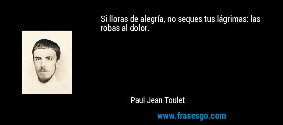 Si lloras de alegría, no seques tus lágrimas: las robas al dolor. – Paul Jean Toulet