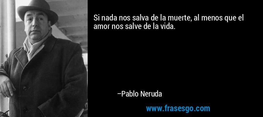 Si nada nos salva de la muerte, al menos que el amor nos salve de la vida. – Pablo Neruda