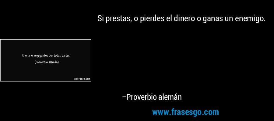 Si prestas, o pierdes el dinero o ganas un enemigo. – Proverbio alemán