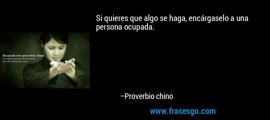 Si quieres que algo se haga, encárgaselo a una persona ocupada. – Proverbio chino