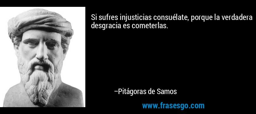 Si sufres injusticias consuélate, porque la verdadera desgracia es cometerlas. – Pitágoras de Samos