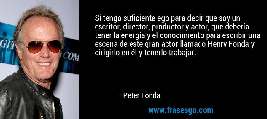 Si tengo suficiente ego para decir que soy un escritor, director, productor y actor, que debería tener la energía y el conocimiento para escribir una escena de este gran actor llamado Henry Fonda y dirigirlo en él y tenerlo trabajar. – Peter Fonda