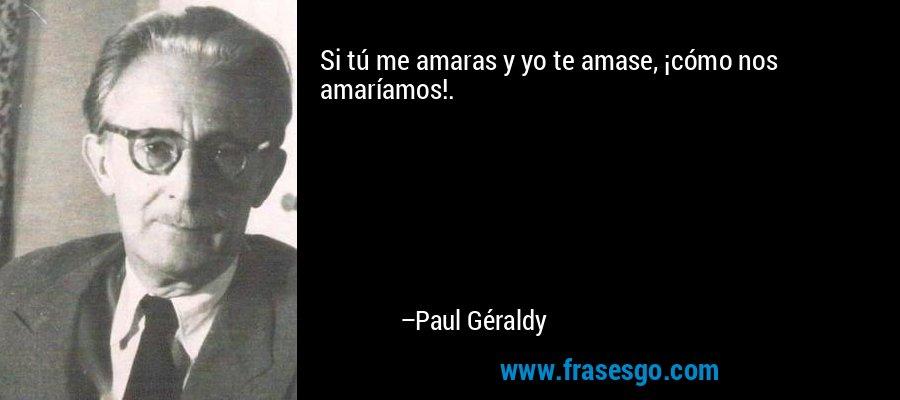 Si tú me amaras y yo te amase, ¡cómo nos amaríamos!. – Paul Géraldy