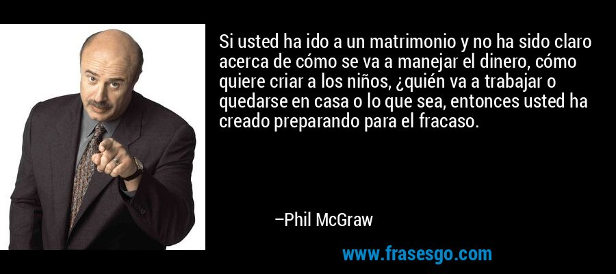 Si usted ha ido a un matrimonio y no ha sido claro acerca de cómo se va a manejar el dinero, cómo quiere criar a los niños, ¿quién va a trabajar o quedarse en casa o lo que sea, entonces usted ha creado preparando para el fracaso. – Phil McGraw
