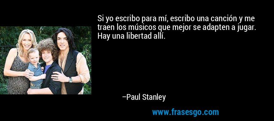 Si yo escribo para mí, escribo una canción y me traen los músicos que mejor se adapten a jugar. Hay una libertad allí. – Paul Stanley