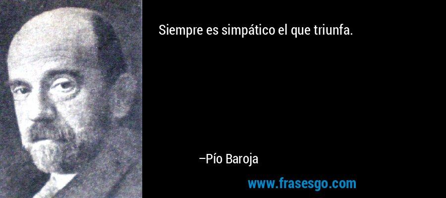 Siempre es simpático el que triunfa. – Pío Baroja