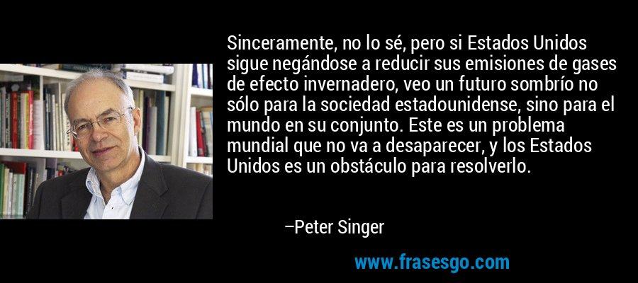Sinceramente, no lo sé, pero si Estados Unidos sigue negándose a reducir sus emisiones de gases de efecto invernadero, veo un futuro sombrío no sólo para la sociedad estadounidense, sino para el mundo en su conjunto. Este es un problema mundial que no va a desaparecer, y los Estados Unidos es un obstáculo para resolverlo. – Peter Singer
