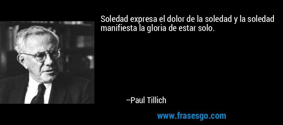 Soledad expresa el dolor de la soledad y la soledad manifiesta la gloria de estar solo. – Paul Tillich