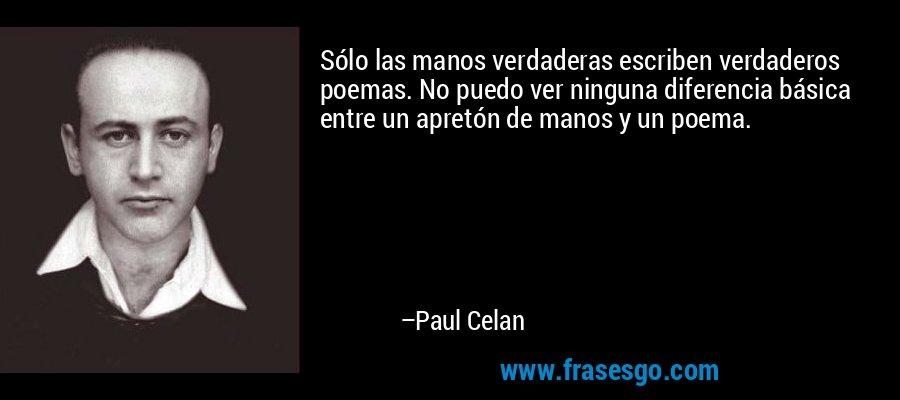 Sólo las manos verdaderas escriben verdaderos poemas. No puedo ver ninguna diferencia básica entre un apretón de manos y un poema. – Paul Celan