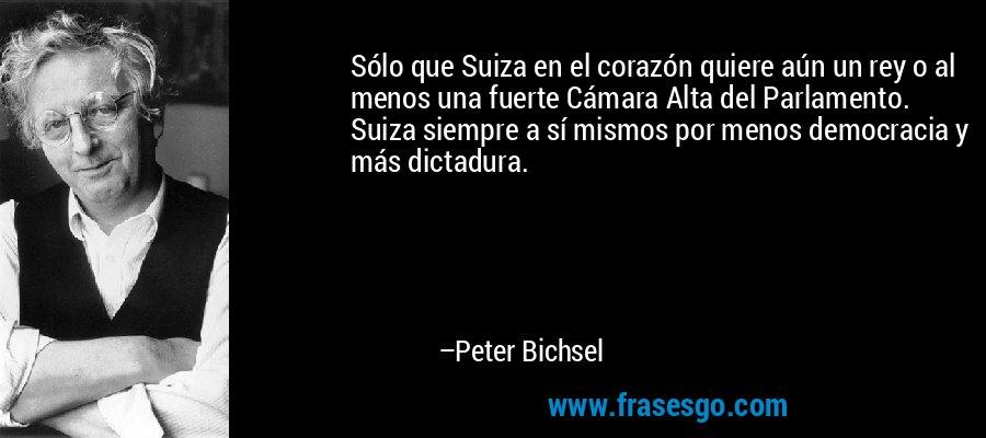 Sólo que Suiza en el corazón quiere aún un rey o al menos una fuerte Cámara Alta del Parlamento. Suiza siempre a sí mismos por menos democracia y más dictadura. – Peter Bichsel