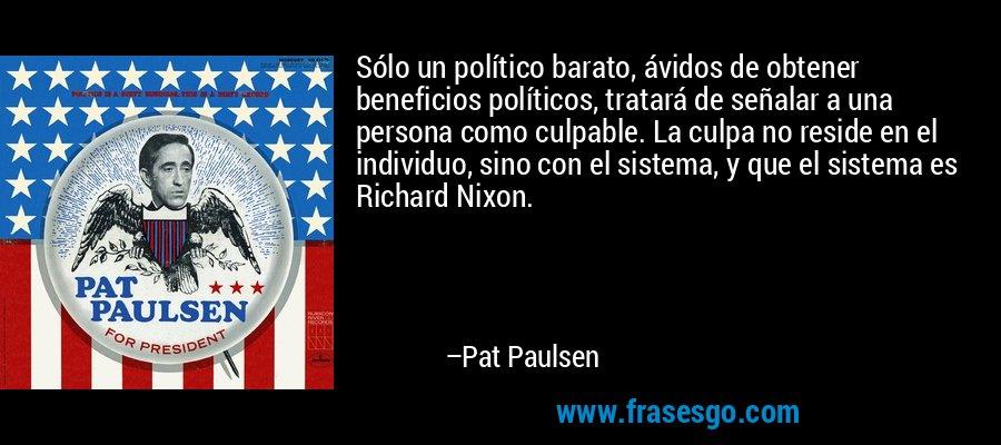 Sólo un político barato, ávidos de obtener beneficios políticos, tratará de señalar a una persona como culpable. La culpa no reside en el individuo, sino con el sistema, y que el sistema es Richard Nixon. – Pat Paulsen