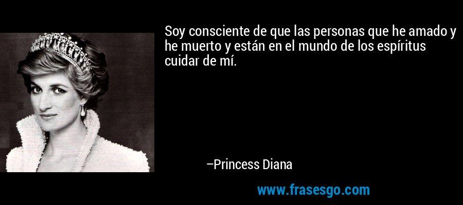 Soy consciente de que las personas que he amado y he muerto y están en el mundo de los espíritus cuidar de mí. – Princess Diana