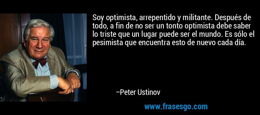 Soy optimista, arrepentido y militante. Después de todo, a fin de no ser un tonto optimista debe saber lo triste que un lugar puede ser el mundo. Es sólo el pesimista que encuentra esto de nuevo cada día. – Peter Ustinov