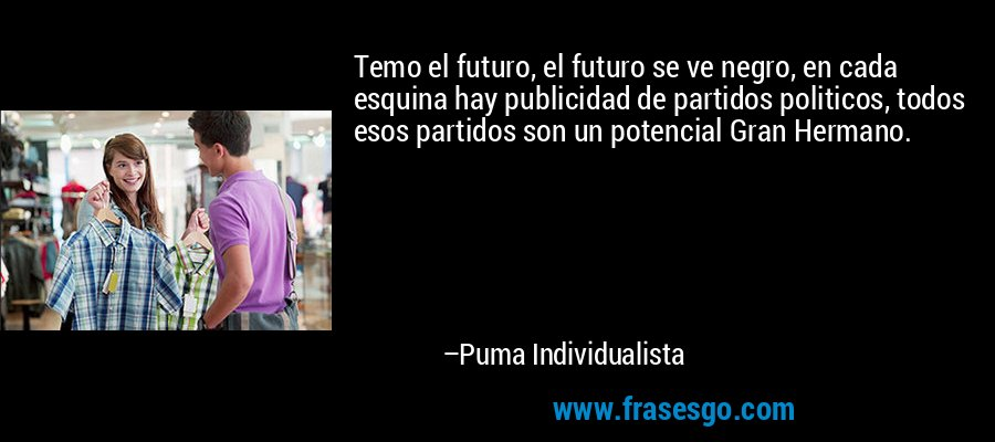 Temo el futuro, el futuro se ve negro, en cada esquina hay publicidad de partidos politicos, todos esos partidos son un potencial Gran Hermano. – Puma Individualista